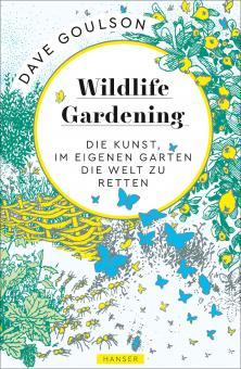 """Hanser - Dave Goulson: """"Wildlife Gardening. Die Kunst, im eigenen Garten die Welt zu retten."""""""